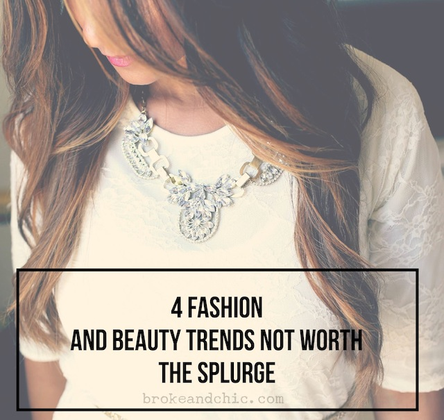 4 Fashion and Beauty Trends NOT Worth the Splurge #brokeandchic