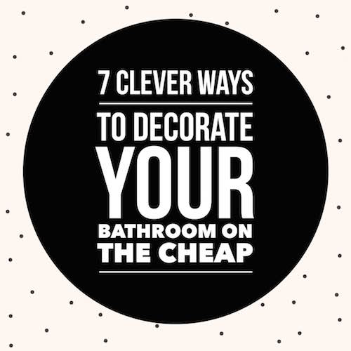 7 Clever Ways to Decorate Your (small) Bathroom on the Cheap