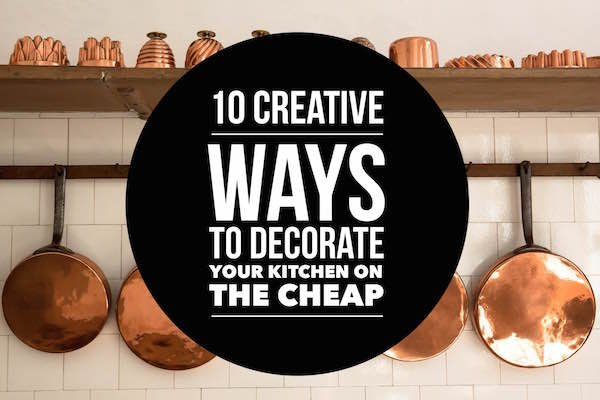 10 Creative Ways to Decorate Your Kitchen on the Cheap